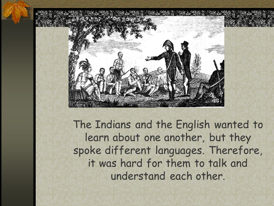 The Indians and the English wanted to learn about one another, but they spoke different languages.