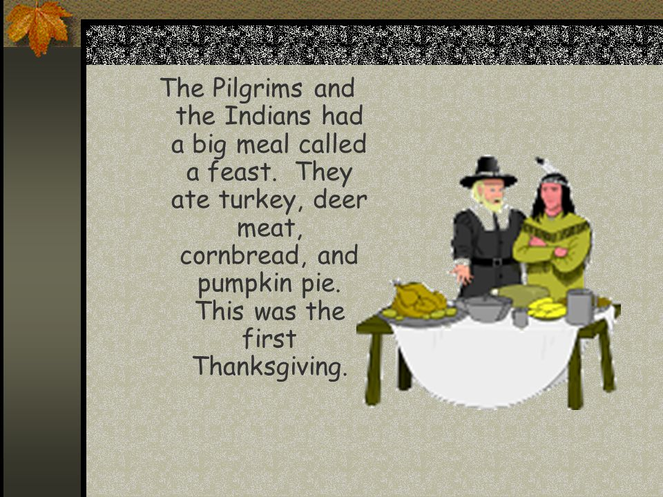 The Pilgrims and the Indians had a big meal called a feast