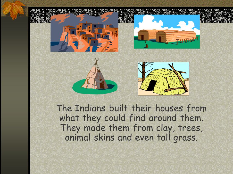 The Indians built their houses from what they could find around them
