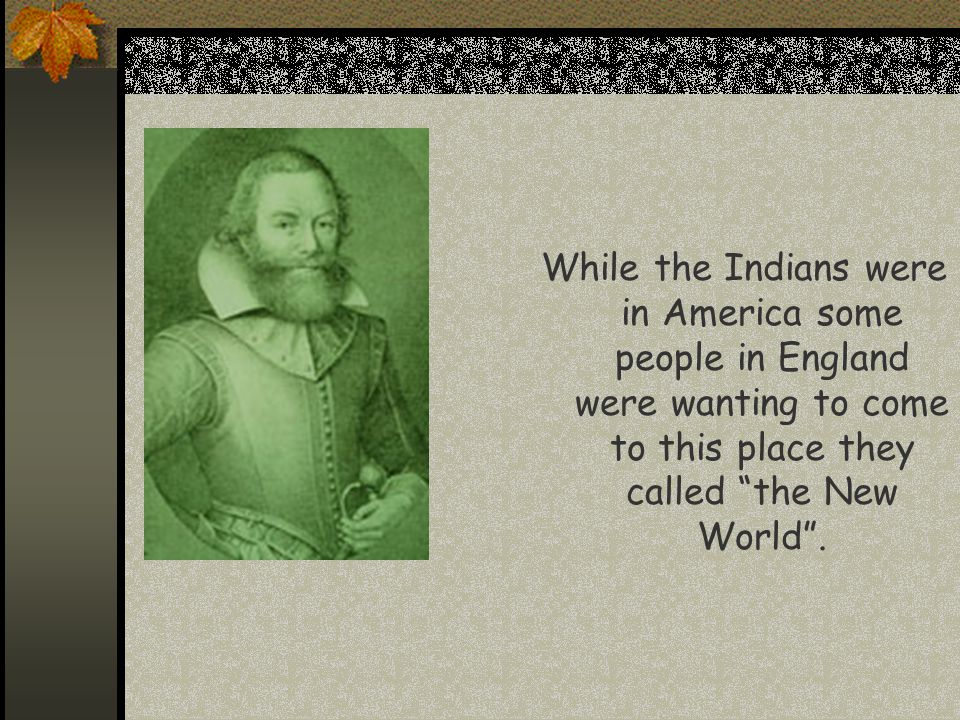 While the Indians were in America some people in England were wanting to come to this place they called the New World .