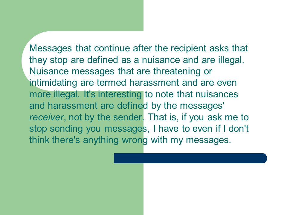 Messages that continue after the recipient asks that they stop are defined as a nuisance and are illegal.