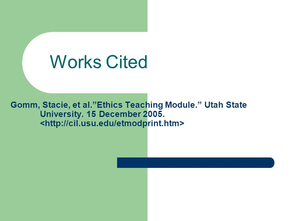 Works Cited Gomm, Stacie, et al. Ethics Teaching Module. Utah State University.
