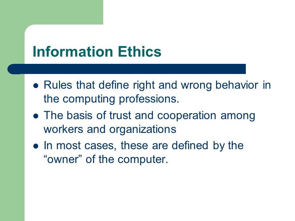 Information Ethics Rules that define right and wrong behavior in the computing professions.