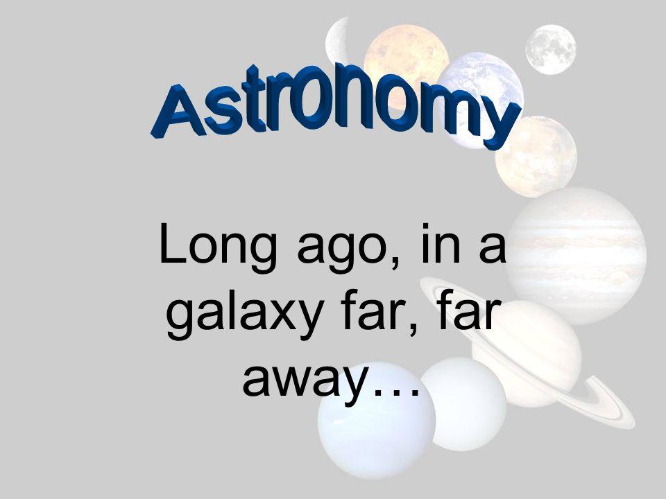 Long ago, in a galaxy far, far away…