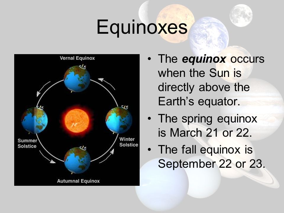 Equinoxes The equinox occurs when the Sun is directly above the Earth's equator. The spring equinox is March 21 or 22.
