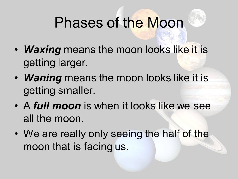 Phases of the Moon Waxing means the moon looks like it is getting larger. Waning means the moon looks like it is getting smaller.