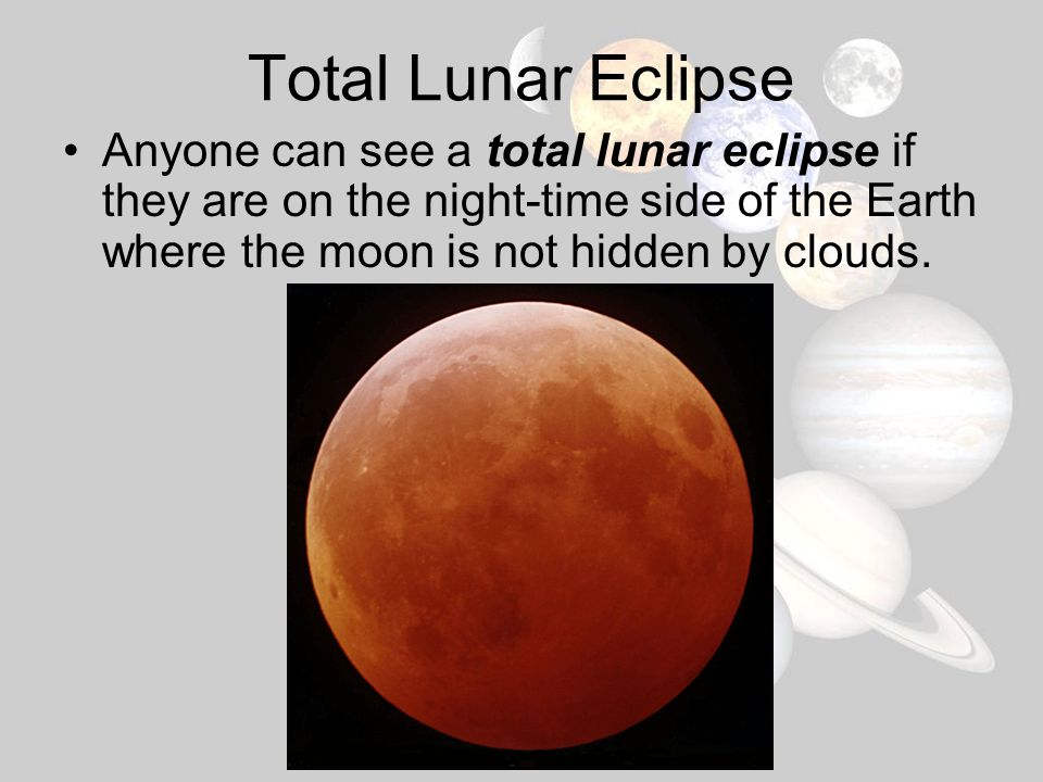 Total Lunar Eclipse Anyone can see a total lunar eclipse if they are on the night-time side of the Earth where the moon is not hidden by clouds.
