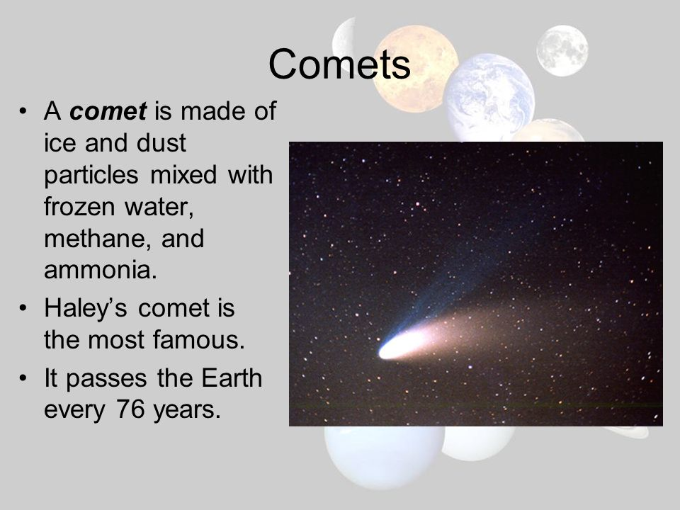 Comets A comet is made of ice and dust particles mixed with frozen water, methane, and ammonia. Haley's comet is the most famous.