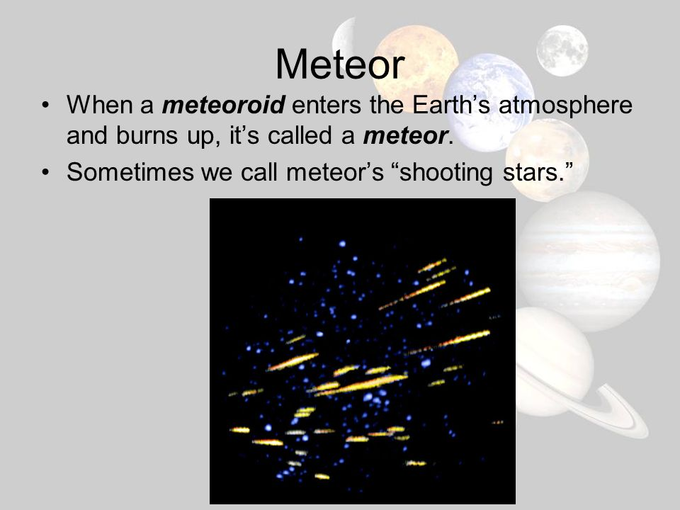 Meteor When a meteoroid enters the Earth's atmosphere and burns up, it's called a meteor.