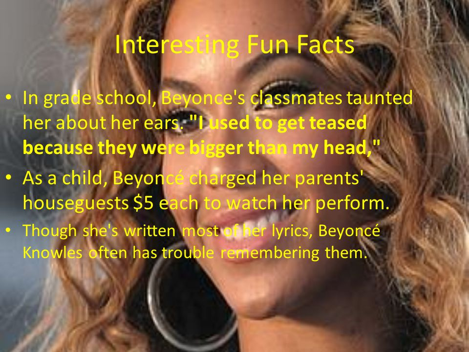 Interesting Fun Facts In grade school, Beyonce s classmates taunted her about her ears. I used to get teased because they were bigger than my head,