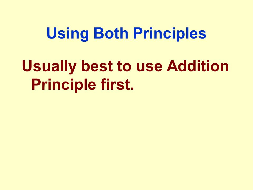 Using Both Principles Usually best to use Addition Principle first.