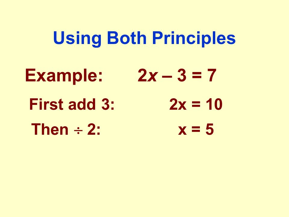 Using Both Principles Example: 2x – 3 = 7 First add 3: 2x = 10