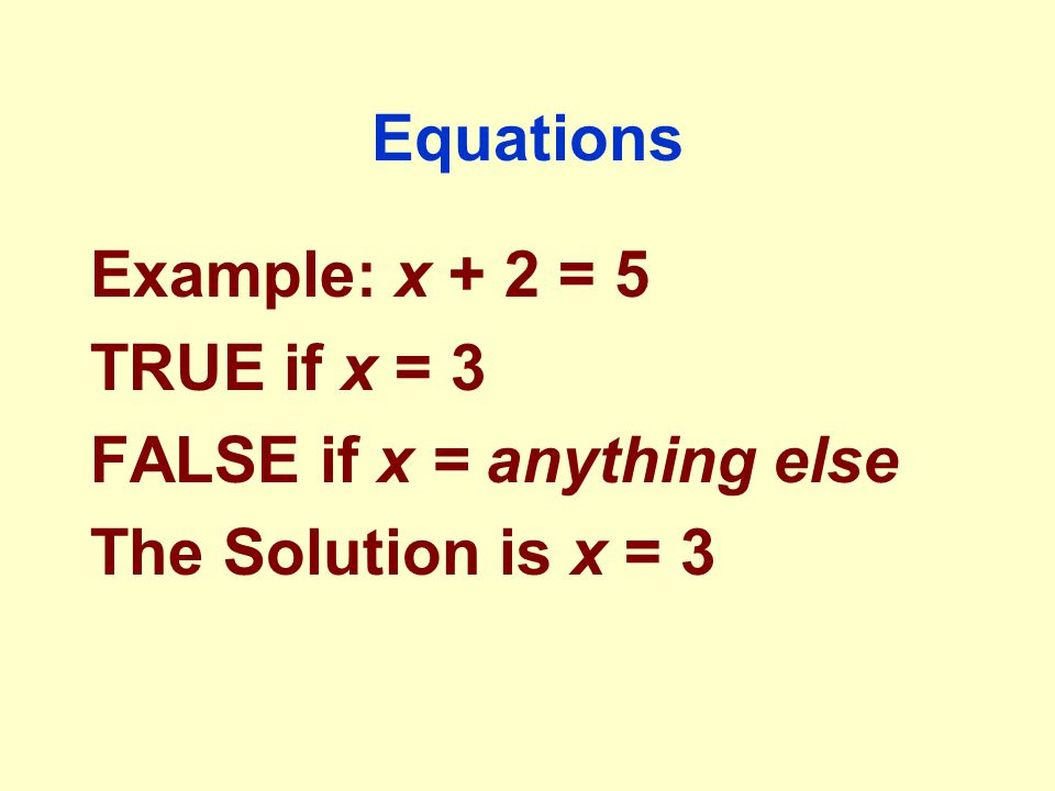 Equations Example: x + 2 = 5 TRUE if x = 3 FALSE if x = anything else The Solution is x = 3