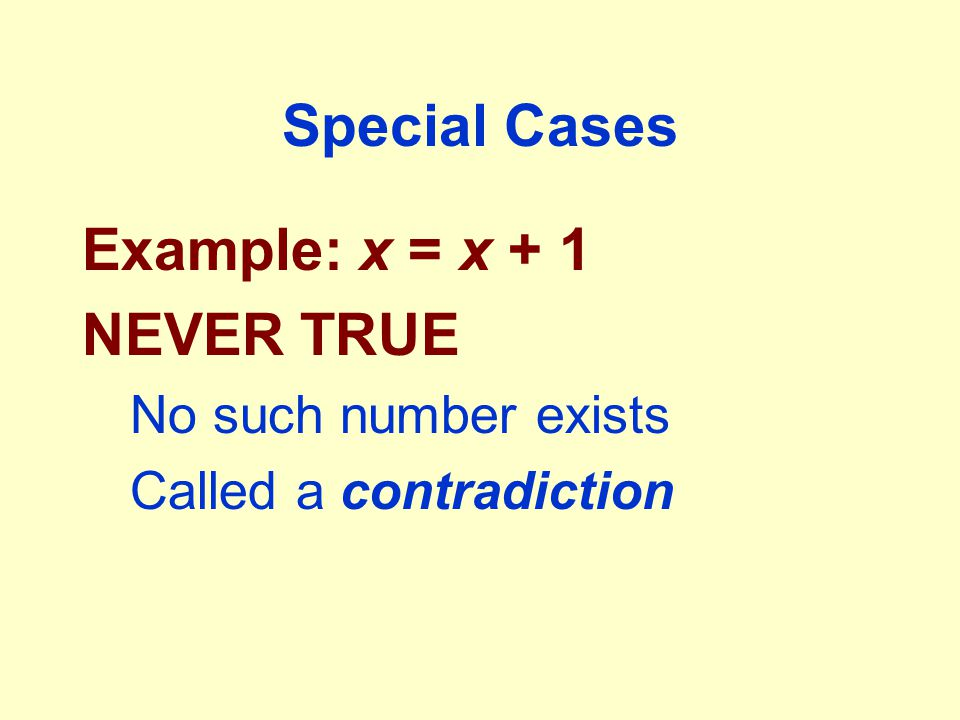 Special Cases Example: x = x + 1 NEVER TRUE No such number exists