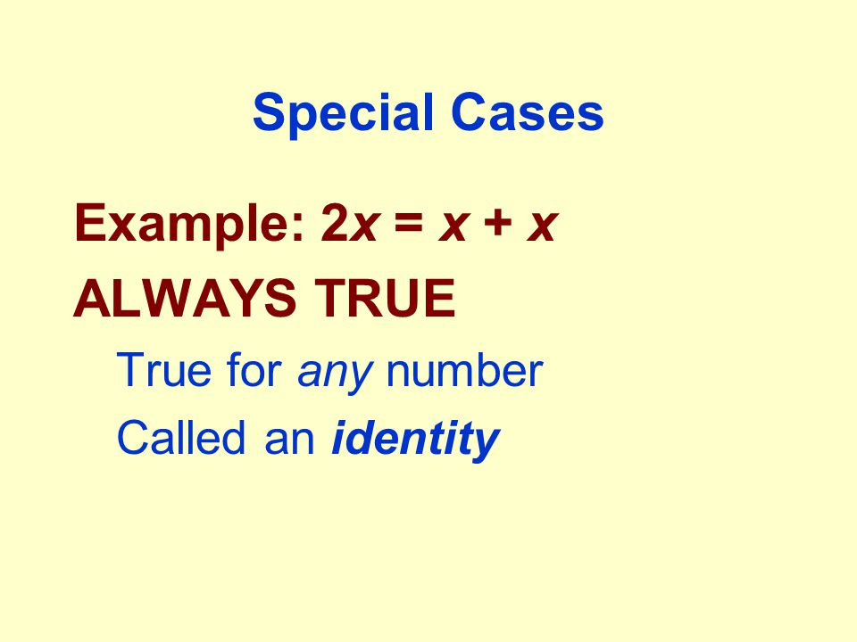 Special Cases Example: 2x = x + x ALWAYS TRUE True for any number