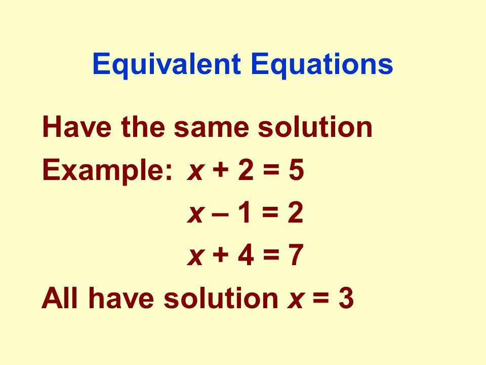 Equivalent Equations Have the same solution. Example: x + 2 = 5.