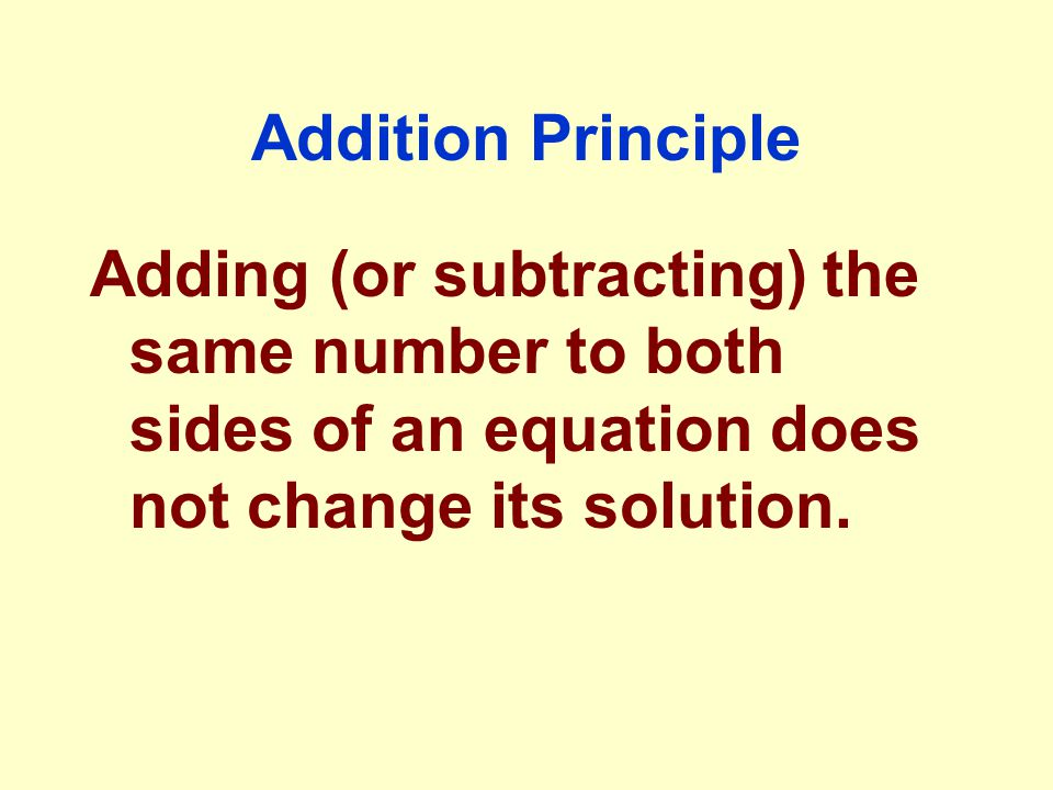 Addition Principle Adding (or subtracting) the same number to both sides of an equation does not change its solution.