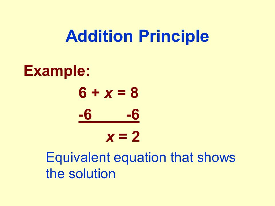 Addition Principle Example: 6 + x = 8 -6 -6 x = 2