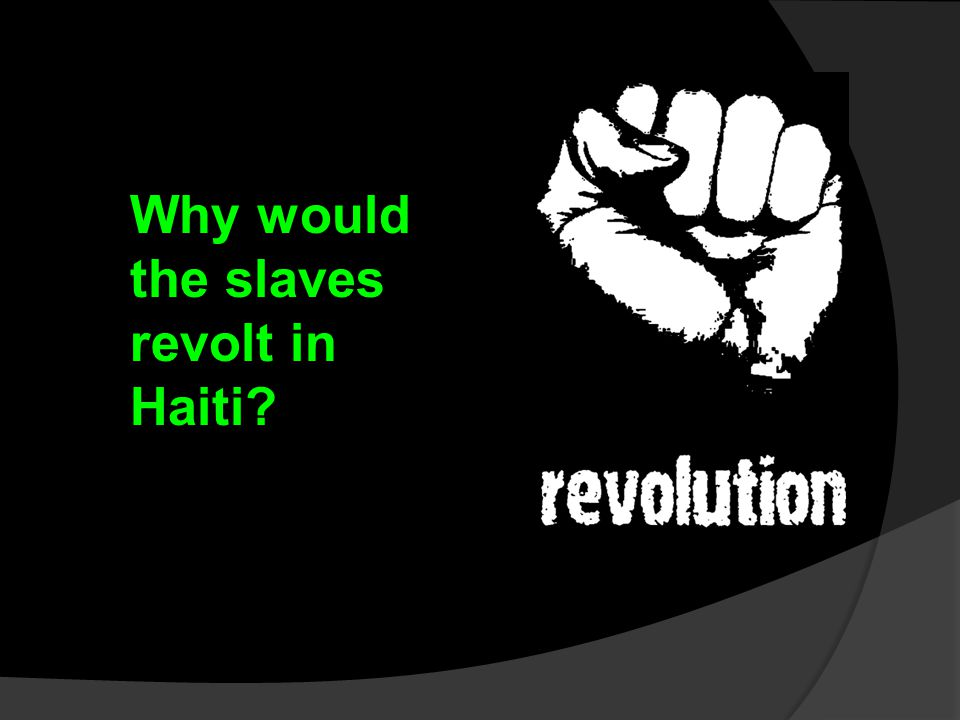 Why would the slaves revolt in Haiti