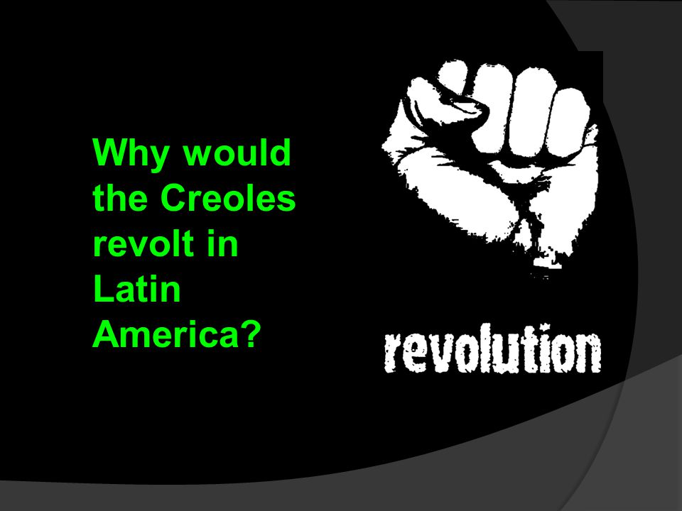 Why would the Creoles revolt in Latin America