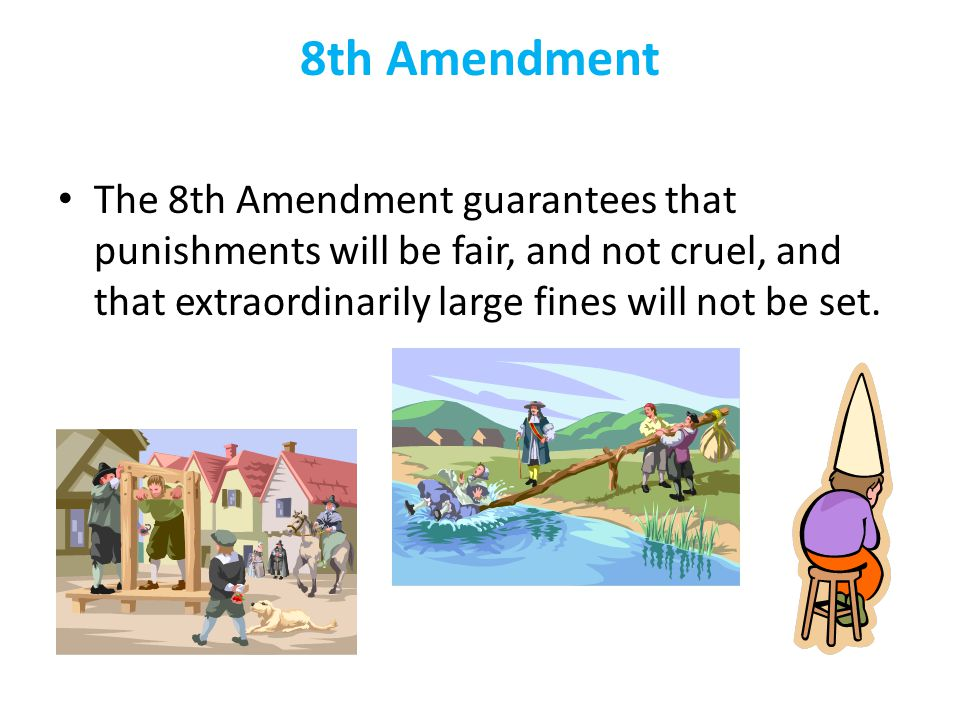 8th Amendment The 8th Amendment guarantees that punishments will be fair, and not cruel, and that extraordinarily large fines will not be set.