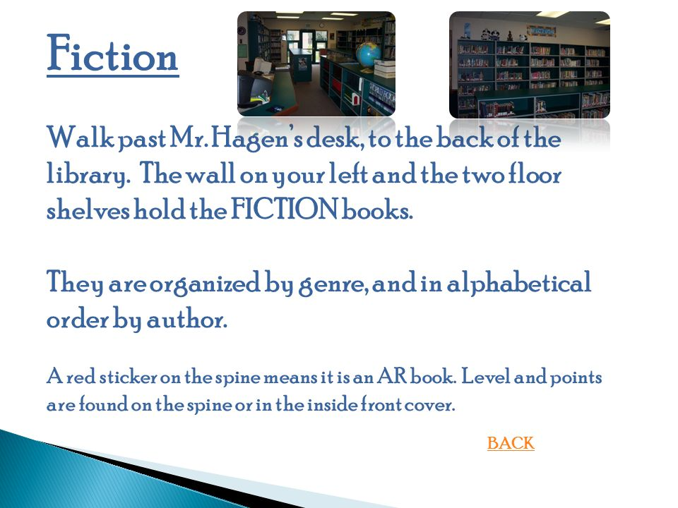 Fiction Walk past Mr. Hagen's desk, to the back of the library. The wall on your left and the two floor shelves hold the FICTION books.