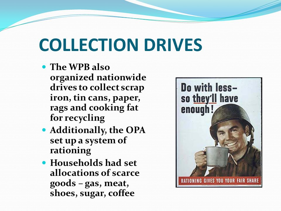 COLLECTION DRIVES The WPB also organized nationwide drives to collect scrap iron, tin cans, paper, rags and cooking fat for recycling.