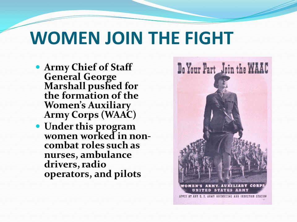 WOMEN JOIN THE FIGHT Army Chief of Staff General George Marshall pushed for the formation of the Women's Auxiliary Army Corps (WAAC)