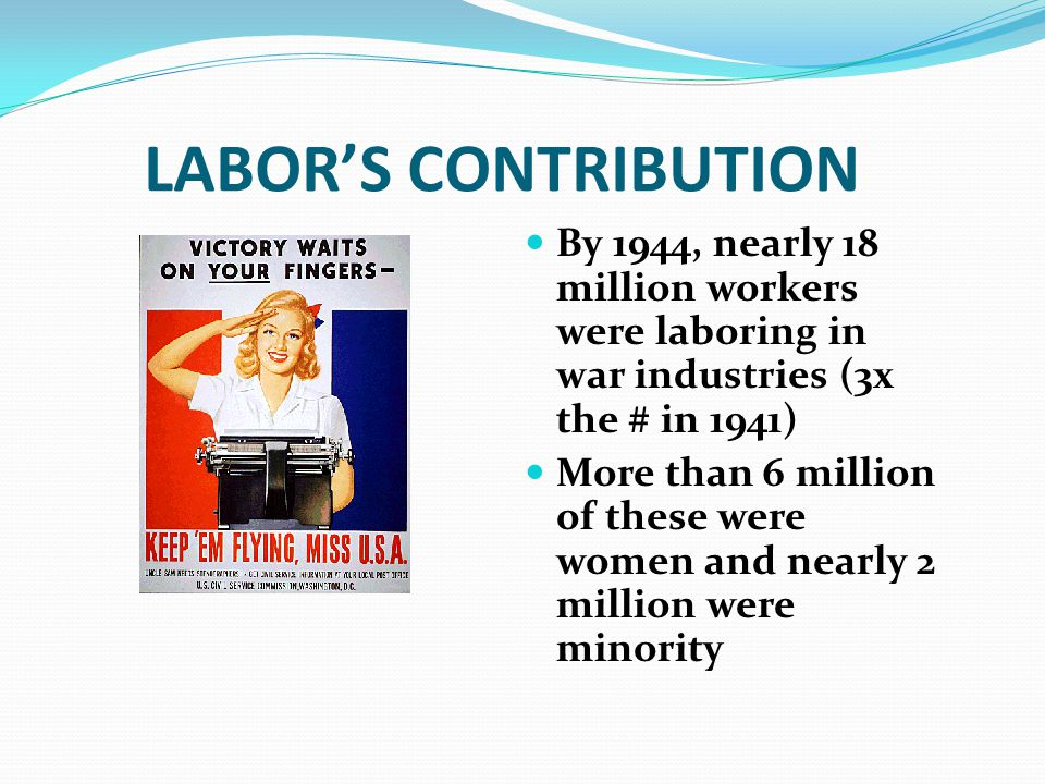 LABOR'S CONTRIBUTION By 1944, nearly 18 million workers were laboring in war industries (3x the # in 1941)