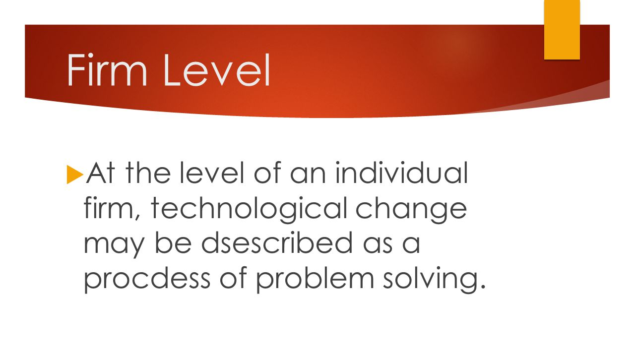 Firm Level At the level of an individual firm, technological change may be dsescribed as a procdess of problem solving.