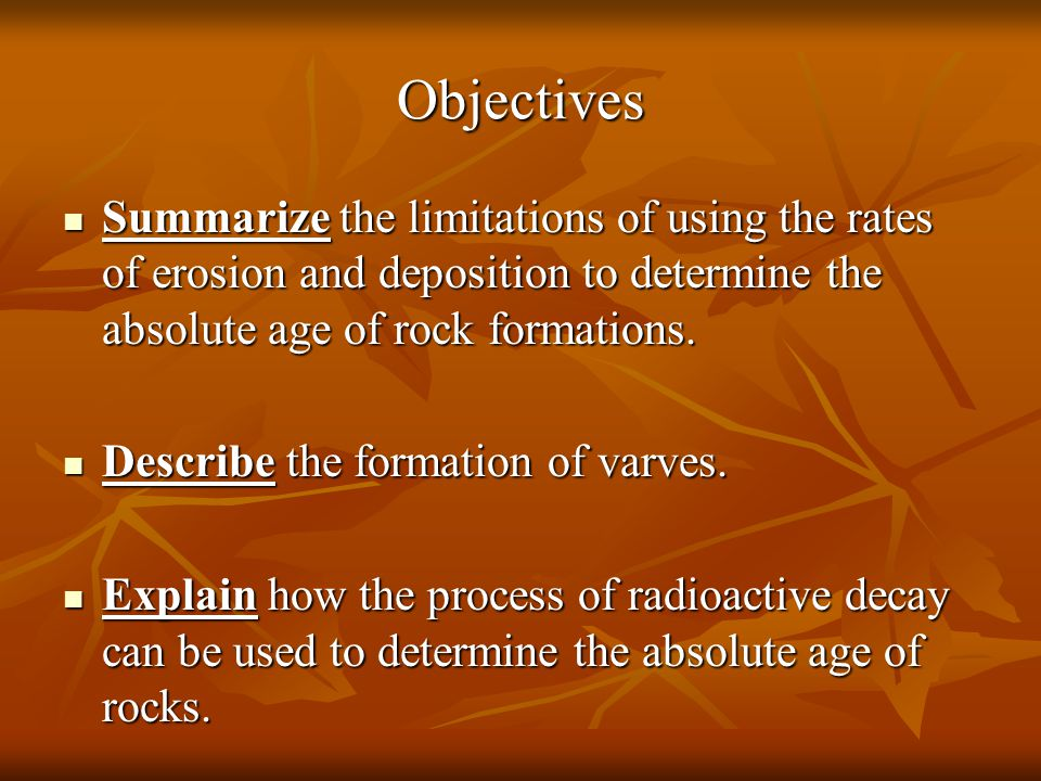 Objectives Summarize the limitations of using the rates of erosion and deposition to determine the absolute age of rock formations.