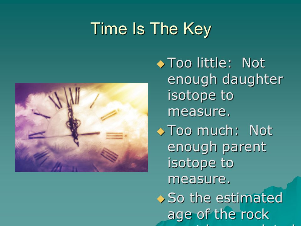 Time Is The Key Too little: Not enough daughter isotope to measure.