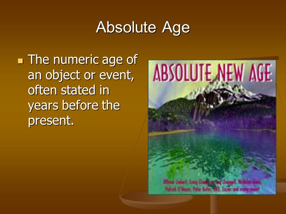 Absolute Age The numeric age of an object or event, often stated in years before the present.