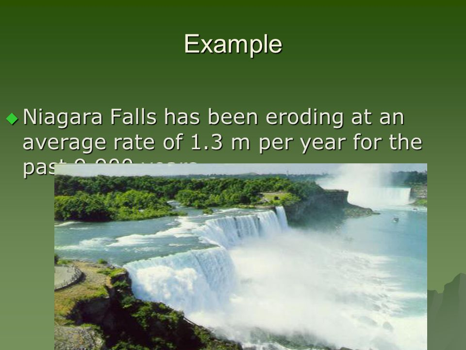 Example Niagara Falls has been eroding at an average rate of 1.3 m per year for the past 9,900 years.
