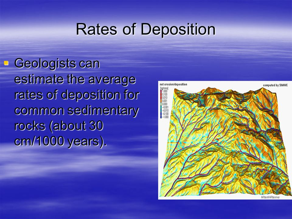 Rates of Deposition Geologists can estimate the average rates of deposition for common sedimentary rocks (about 30 cm/1000 years).