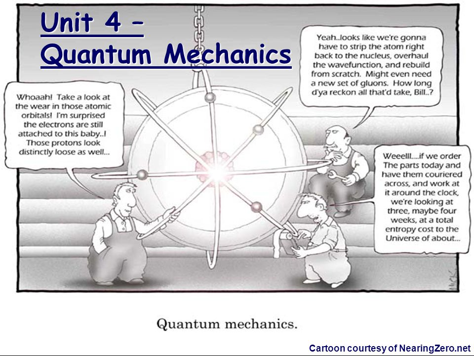 Unit 4 – Quantum Mechanics Cartoon courtesy of NearingZero.net