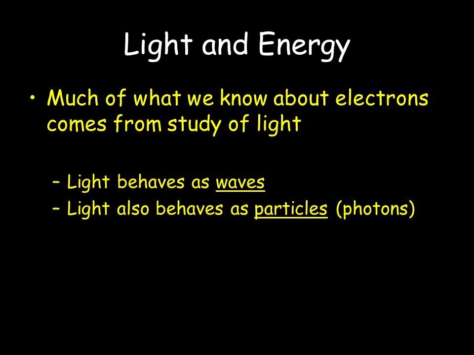 Light and Energy Much of what we know about electrons comes from study of light. Light behaves as waves.