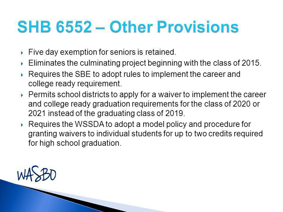 SHB 6552 – Other Provisions Five day exemption for seniors is retained. Eliminates the culminating project beginning with the class of 2015.