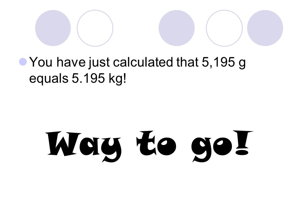 You have just calculated that 5,195 g equals 5.195 kg!