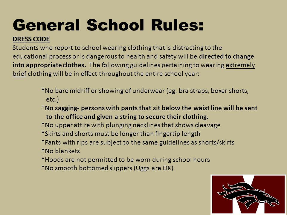 General School Rules: DRESS CODE Students who report to school wearing clothing that is distracting to the educational process or is dangerous to health and safety will be directed to change into appropriate clothes.