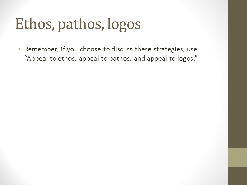 Ethos, pathos, logos Remember, if you choose to discuss these strategies, use Appeal to ethos, appeal to pathos, and appeal to logos.