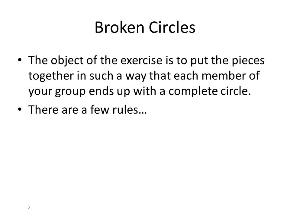 Broken Circles The object of the exercise is to put the pieces together in such a way that each member of your group ends up with a complete circle.