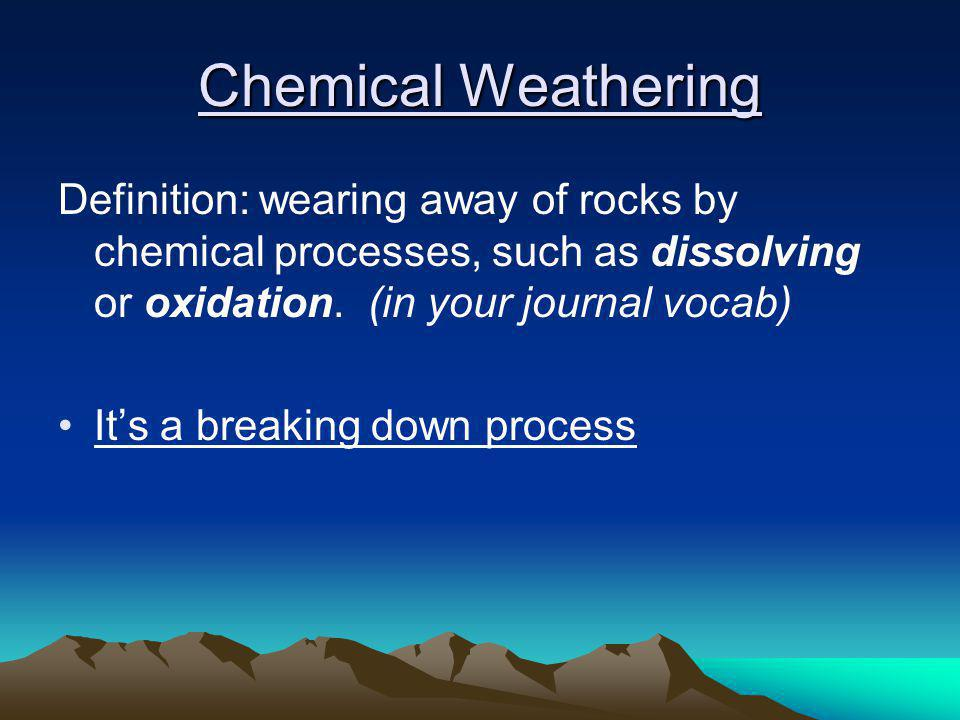 Chemical Weathering Definition: wearing away of rocks by chemical processes, such as dissolving or oxidation. (in your journal vocab)
