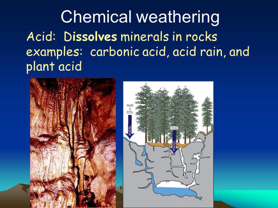Chemical weathering Acid: Dissolves minerals in rocks examples: carbonic acid, acid rain, and plant acid.