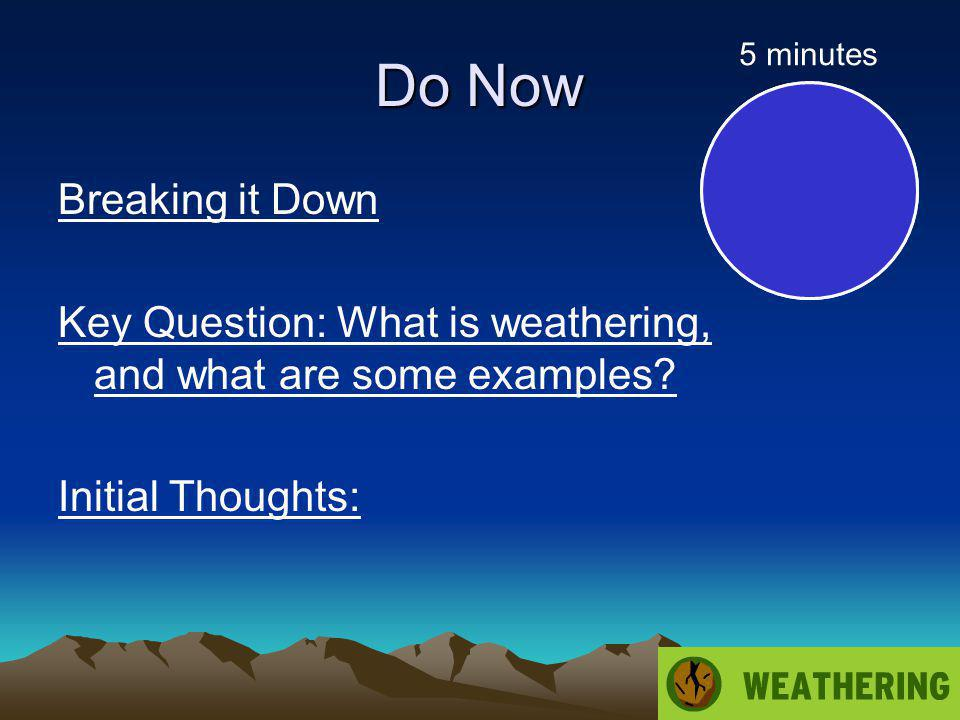 Do Now 5 minutes. Breaking it Down Key Question: What is weathering, and what are some examples.