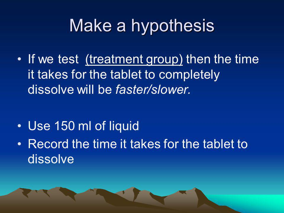 Make a hypothesis If we test (treatment group) then the time it takes for the tablet to completely dissolve will be faster/slower.