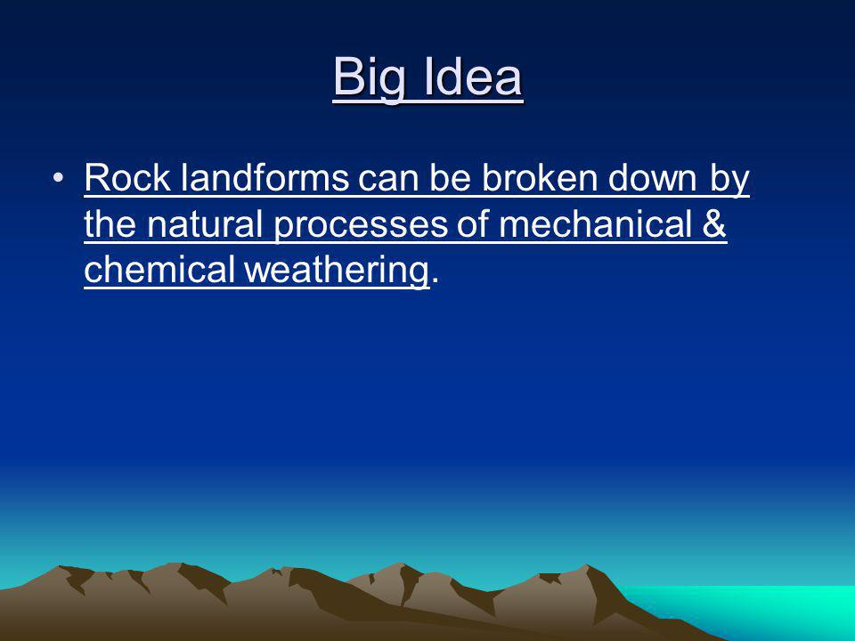 Big Idea Rock landforms can be broken down by the natural processes of mechanical & chemical weathering.