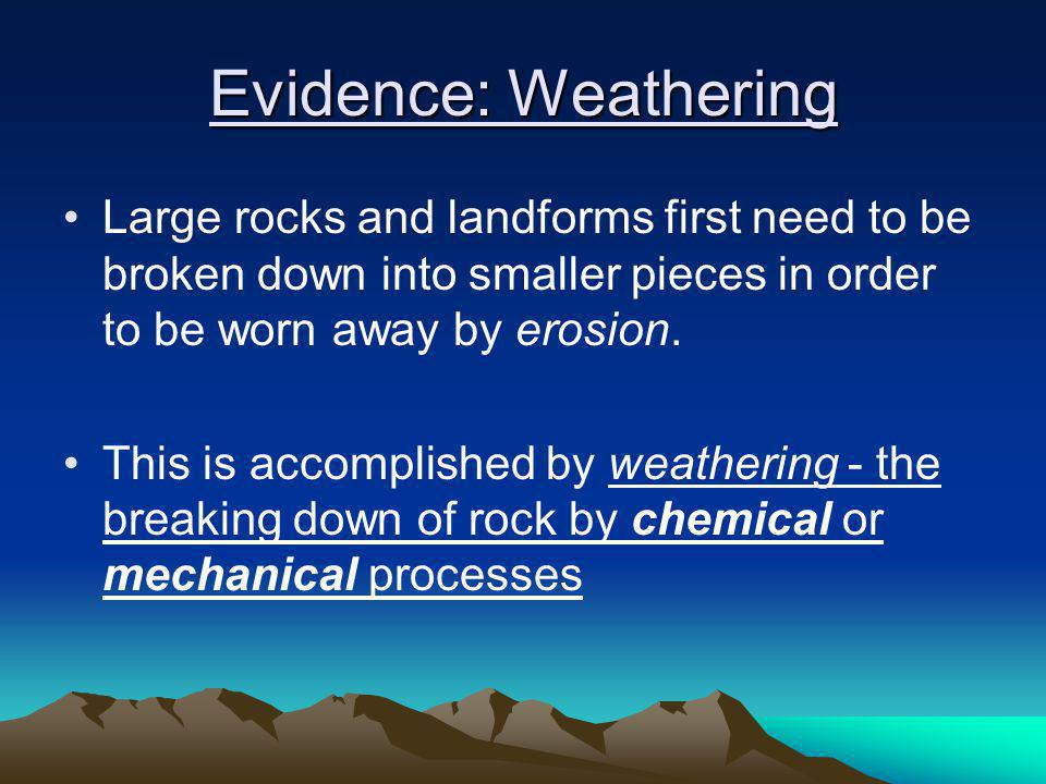 Evidence: Weathering Large rocks and landforms first need to be broken down into smaller pieces in order to be worn away by erosion.