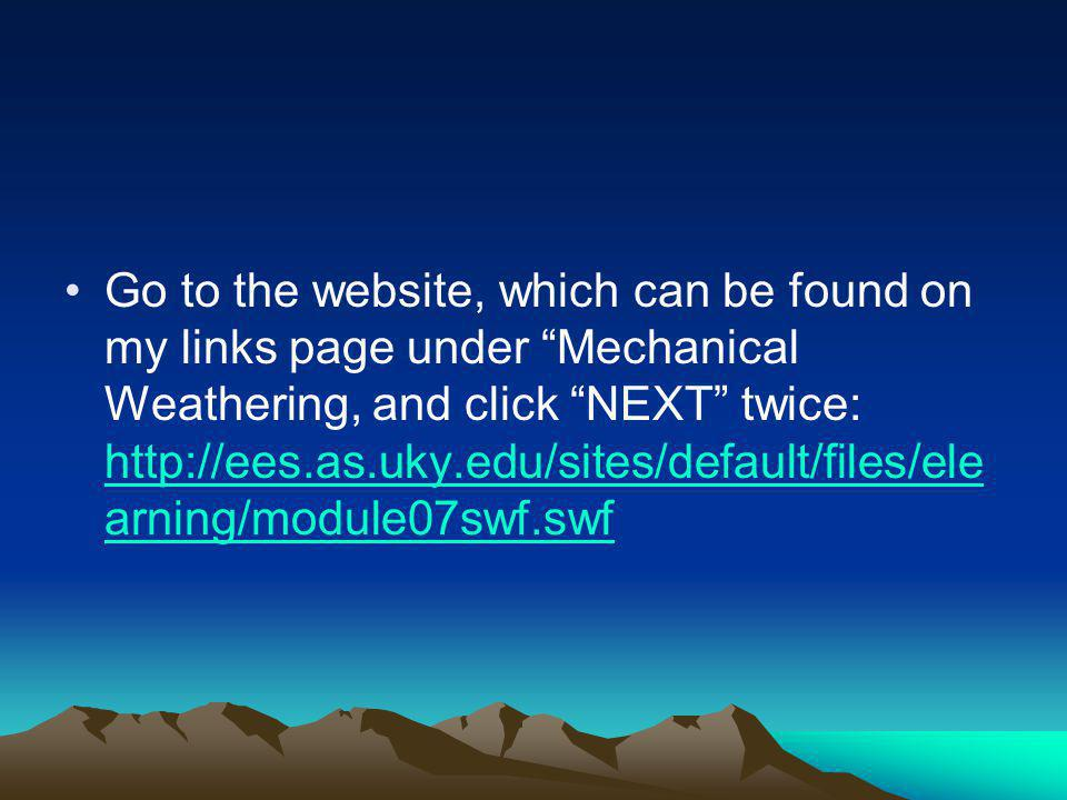 Go to the website, which can be found on my links page under Mechanical Weathering, and click NEXT twice: http://ees.as.uky.edu/sites/default/files/elearning/module07swf.swf