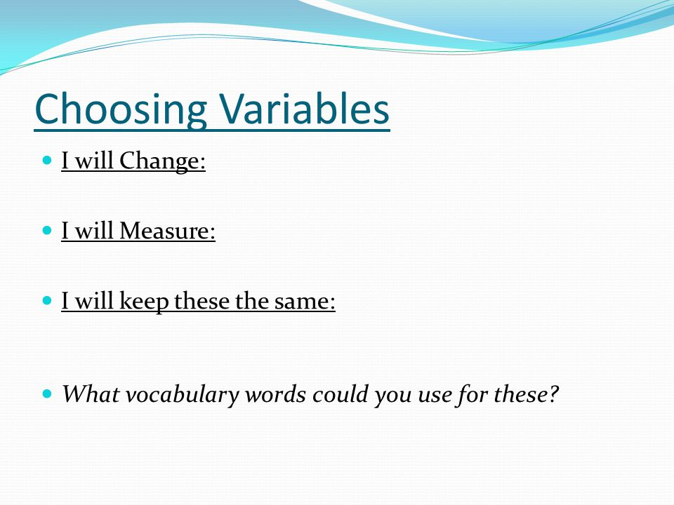 Choosing Variables I will Change: I will Measure: